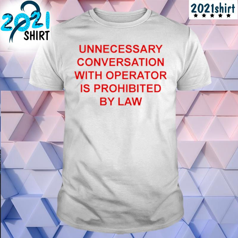 Funny unnecessary conversation with operator is prohibited by law shirt